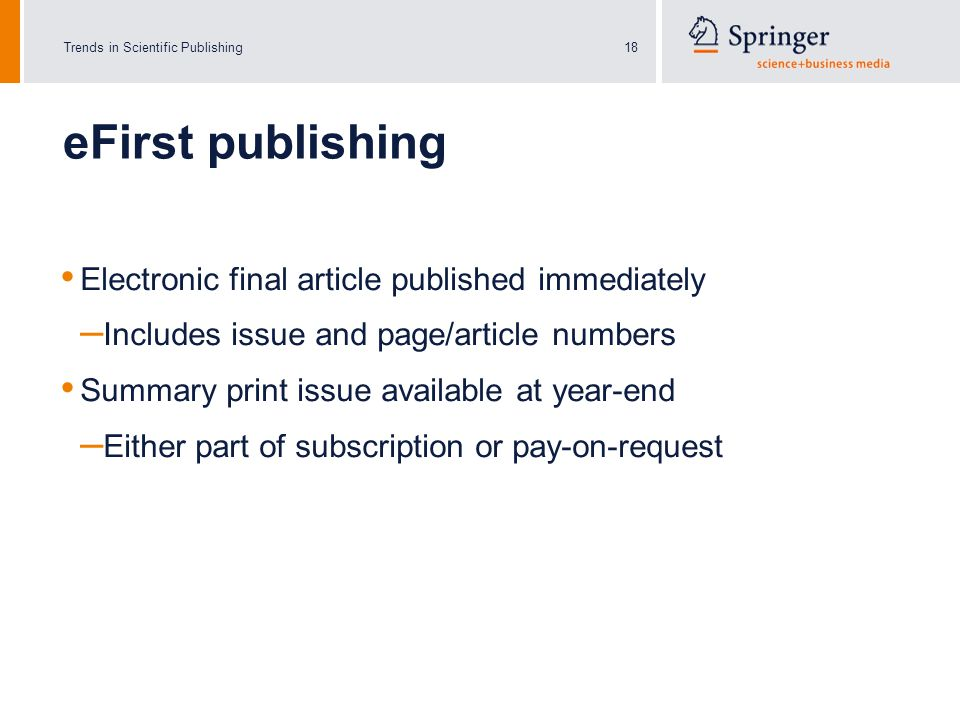 Trends in Scientific Publishing18 eFirst publishing Electronic final article published immediately – Includes issue and page/article numbers Summary print issue available at year-end – Either part of subscription or pay-on-request