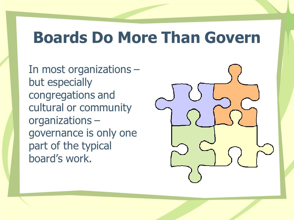 Boards Do More Than Govern In most organizations – but especially congregations and cultural or community organizations – governance is only one part of the typical board's work.