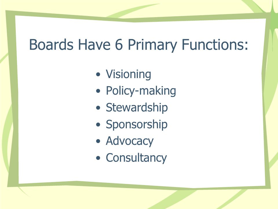 Boards Have 6 Primary Functions: Visioning Policy-making Stewardship Sponsorship Advocacy Consultancy