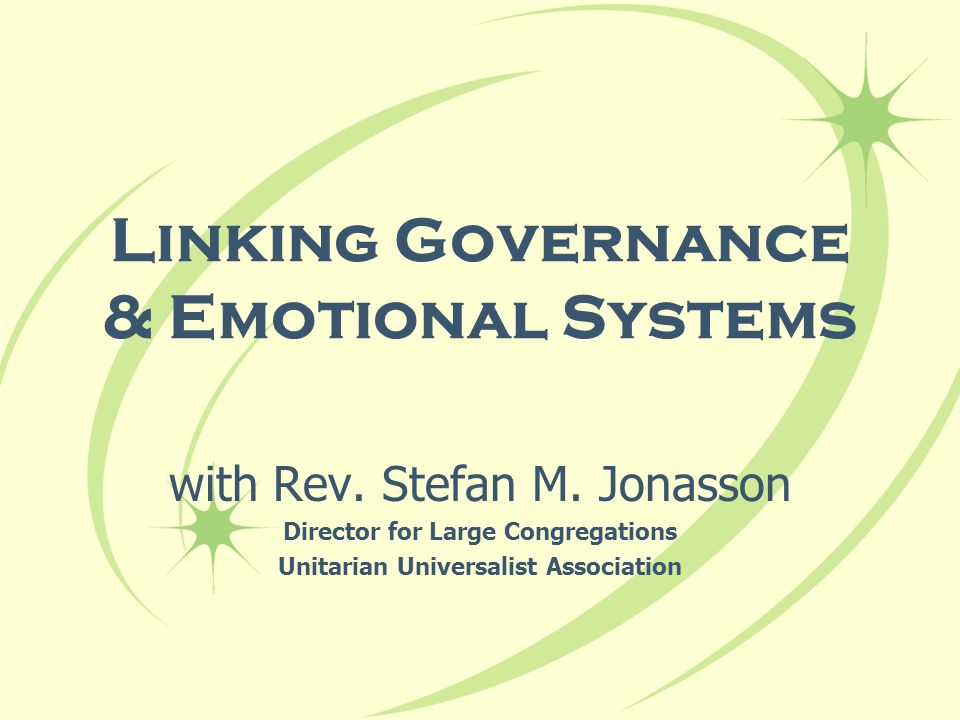 Linking Governance & Emotional Systems with Rev. Stefan M. Jonasson Director for Large Congregations Unitarian Universalist Association