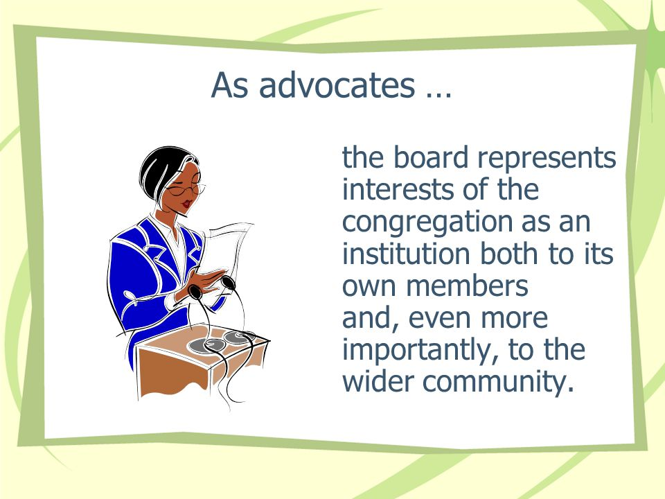 As advocates … the board represents interests of the congregation as an institution both to its own members and, even more importantly, to the wider community.