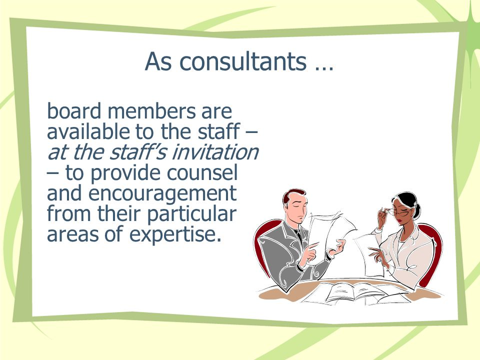 As consultants … board members are available to the staff – at the staff's invitation – to provide counsel and encouragement from their particular are