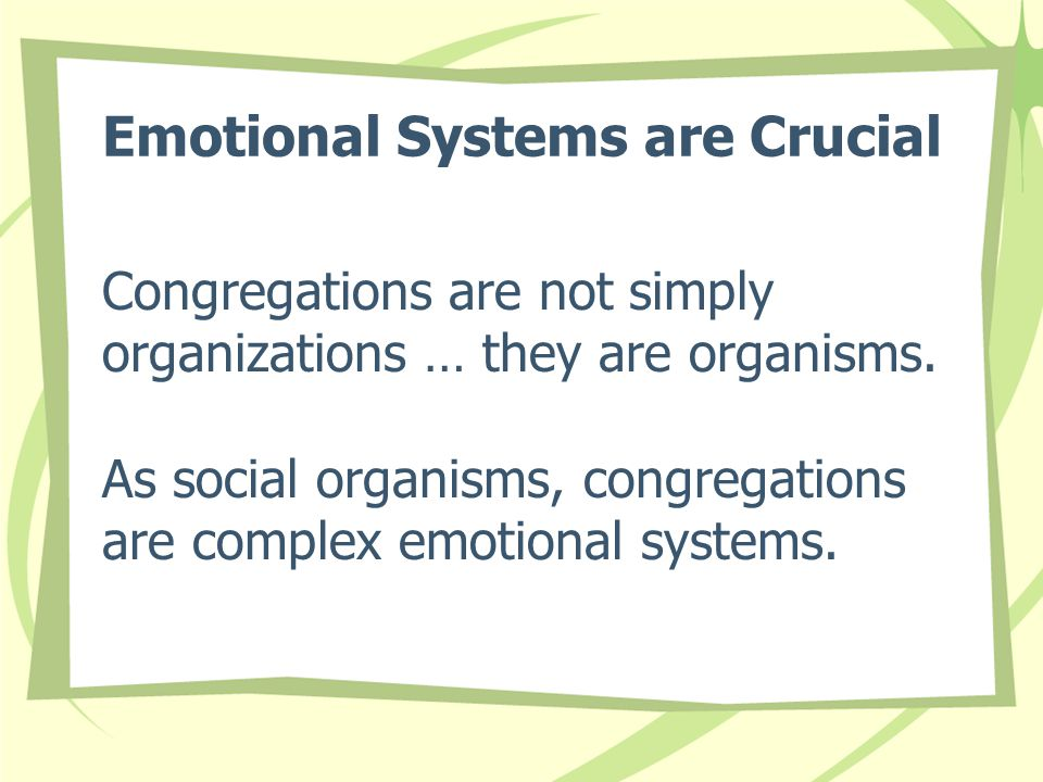 Emotional Systems are Crucial Congregations are not simply organizations … they are organisms. As social organisms, congregations are complex emotiona