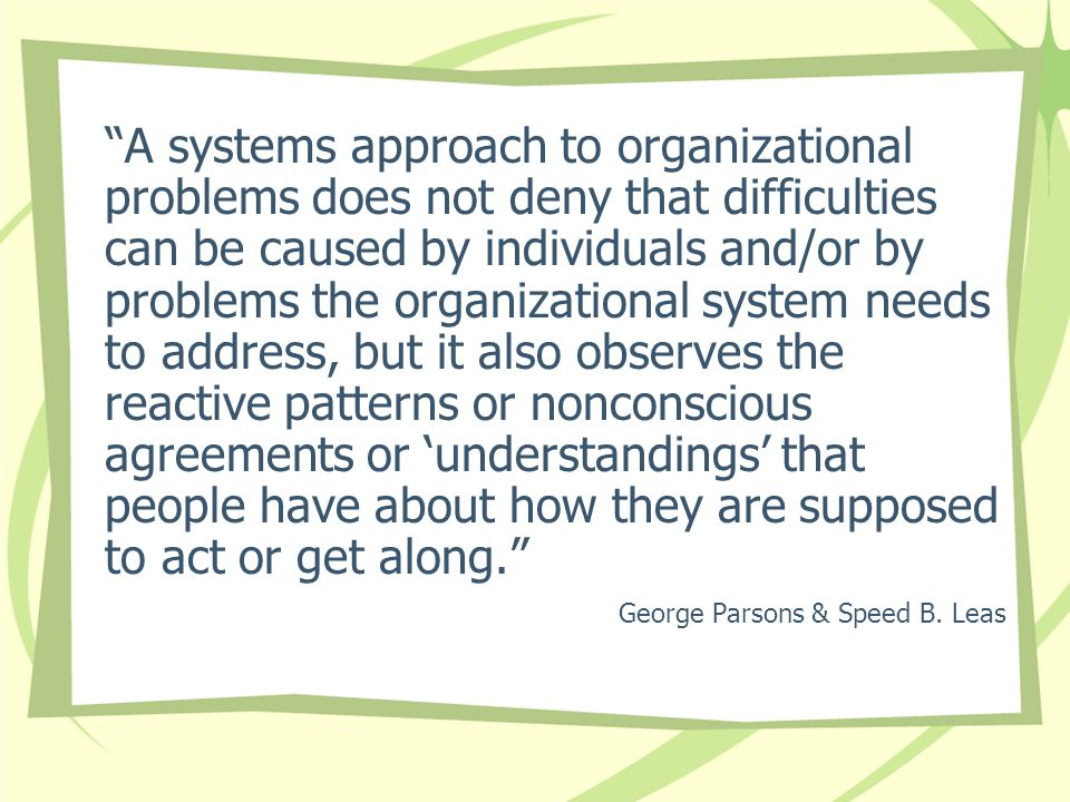 A systems approach to organizational problems does not deny that difficulties can be caused by individuals and/or by problems the organizational system needs to address, but it also observes the reactive patterns or nonconscious agreements or 'understandings' that people have about how they are supposed to act or get along. George Parsons & Speed B.