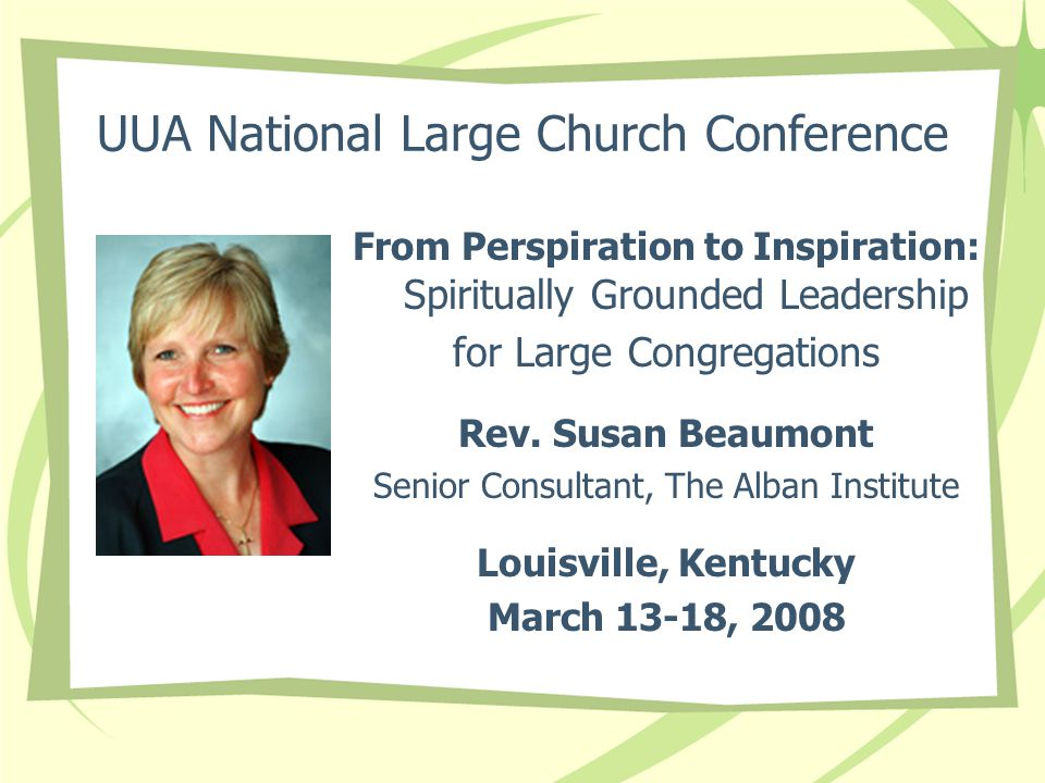 UUA National Large Church Conference From Perspiration to Inspiration: Spiritually Grounded Leadership for Large Congregations Rev. Susan Beaumont Sen