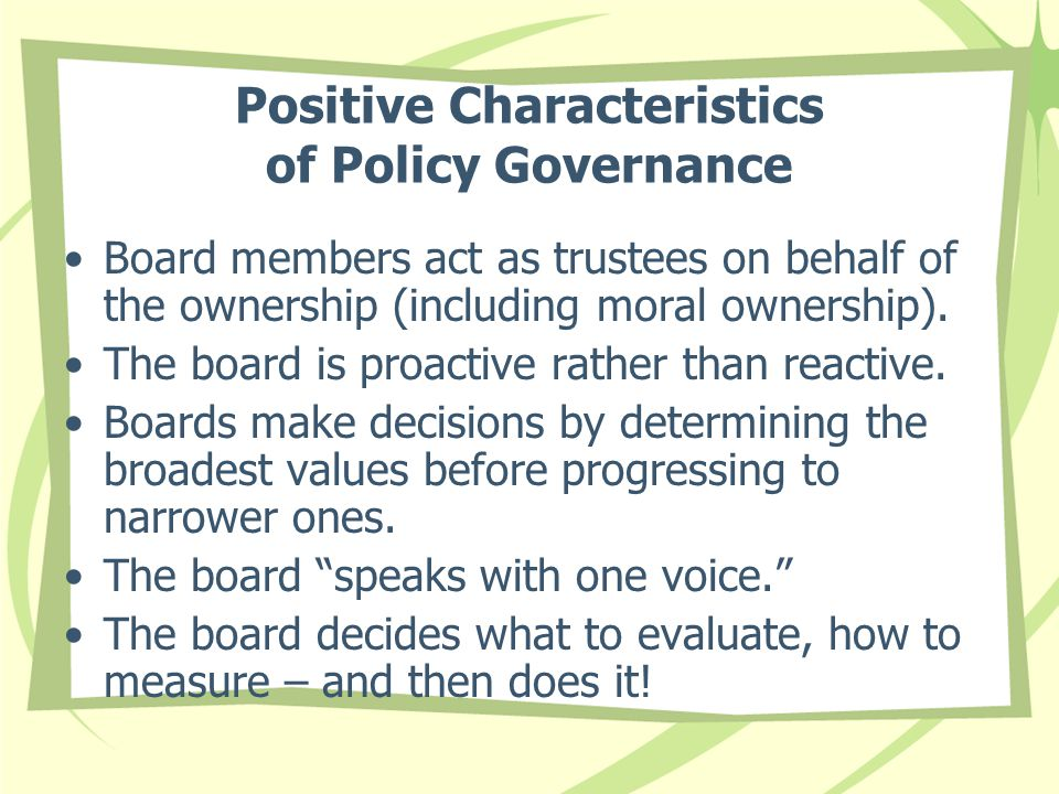 Positive Characteristics of Policy Governance Board members act as trustees on behalf of the ownership (including moral ownership).