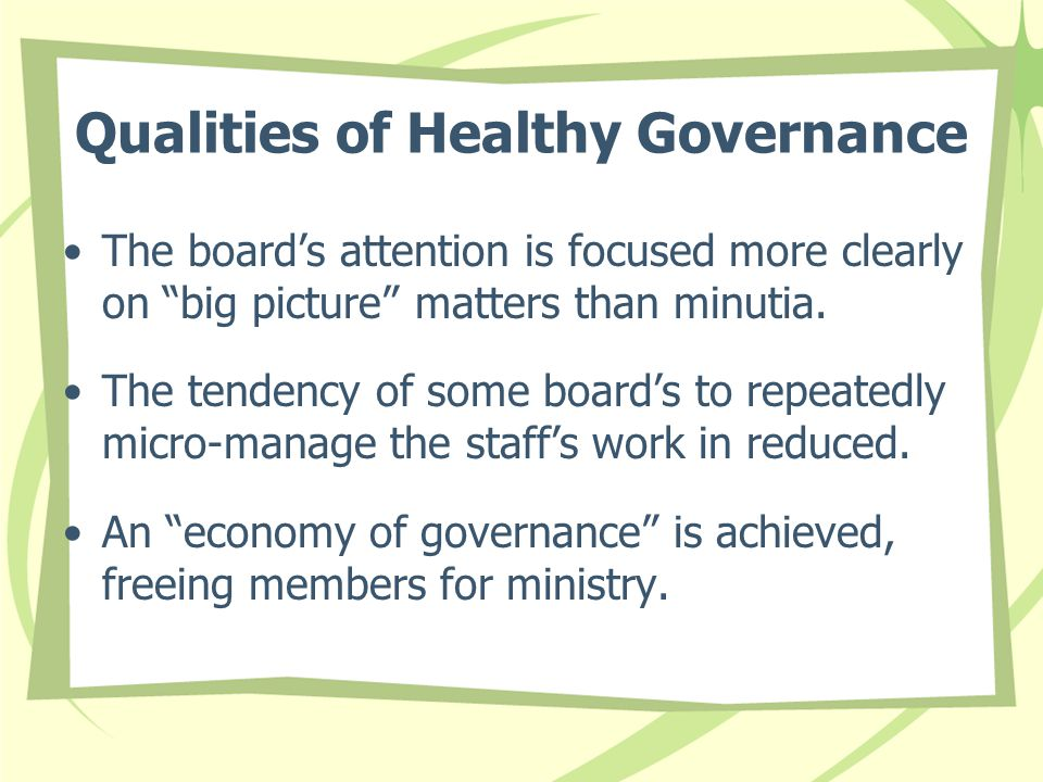 """Qualities of Healthy Governance The board's attention is focused more clearly on """"big picture"""" matters than minutia. The tendency of some board's to r"""