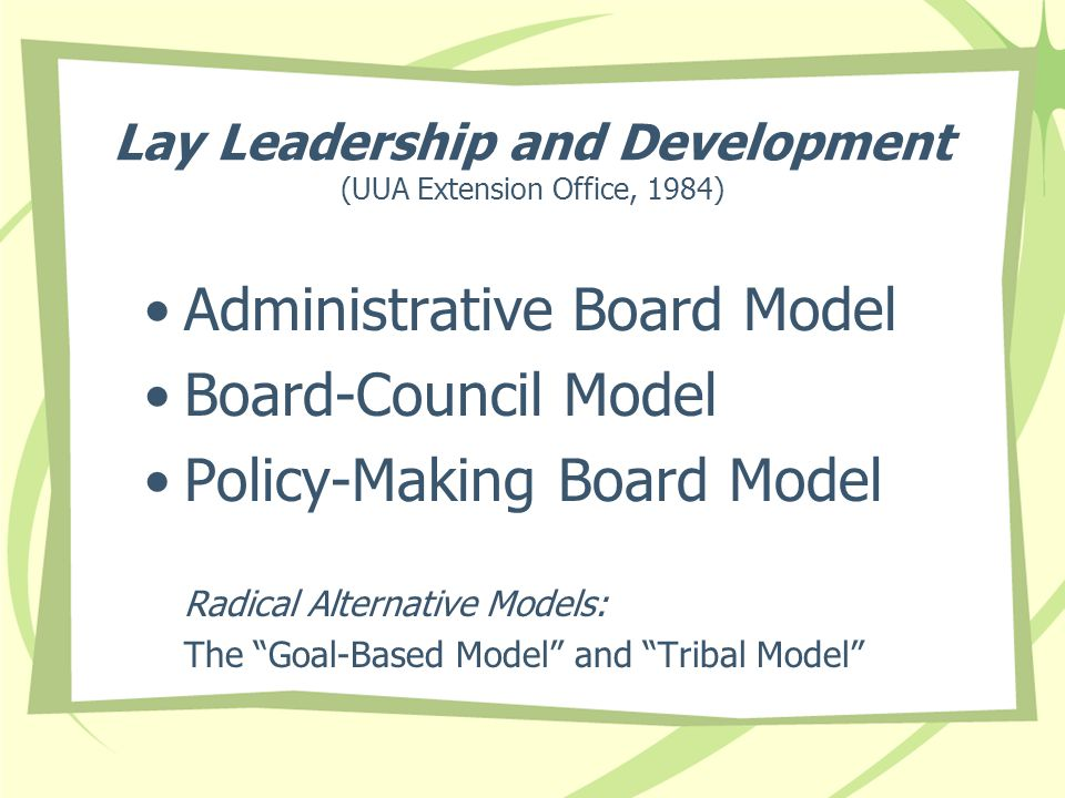 Lay Leadership and Development (UUA Extension Office, 1984) Administrative Board Model Board-Council Model Policy-Making Board Model Radical Alternative Models: The Goal-Based Model and Tribal Model
