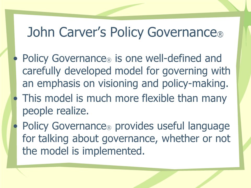 John Carver's Policy Governance ® Policy Governance ® is one well-defined and carefully developed model for governing with an emphasis on visioning and policy-making.