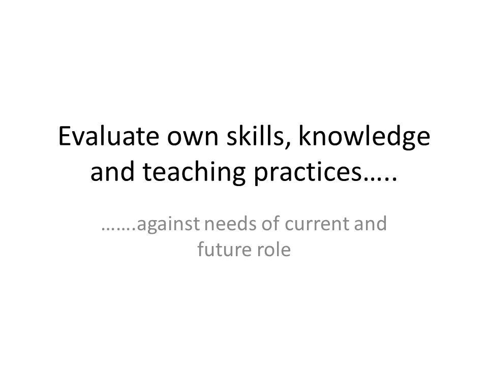 Evaluate own skills, knowledge and teaching practices….. …….against needs of current and future role