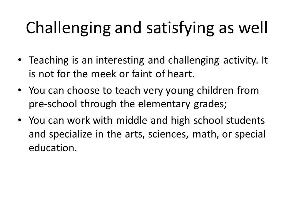 Challenging and satisfying as well Teaching is an interesting and challenging activity. It is not for the meek or faint of heart. You can choose to te