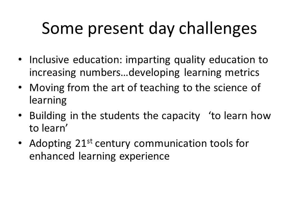 Some present day challenges Inclusive education: imparting quality education to increasing numbers…developing learning metrics Moving from the art of teaching to the science of learning Building in the students the capacity 'to learn how to learn' Adopting 21 st century communication tools for enhanced learning experience