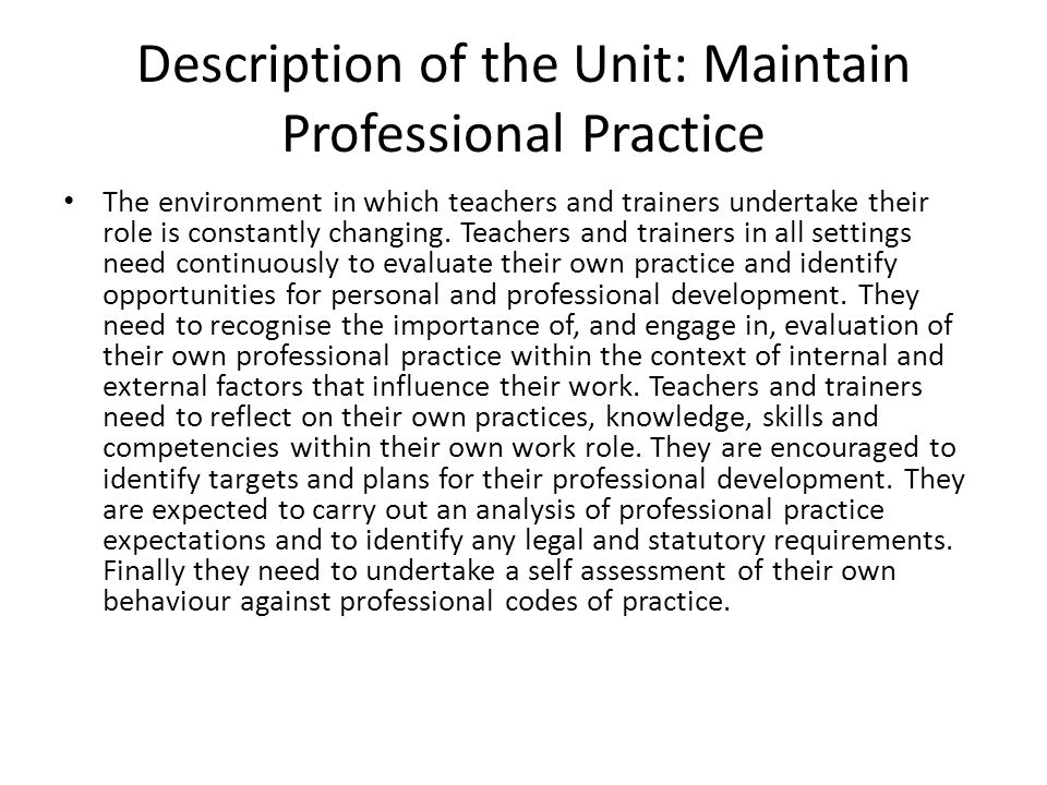 Description of the Unit: Maintain Professional Practice The environment in which teachers and trainers undertake their role is constantly changing. Te