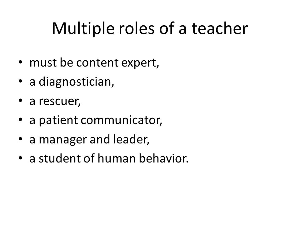 Multiple roles of a teacher must be content expert, a diagnostician, a rescuer, a patient communicator, a manager and leader, a student of human behav