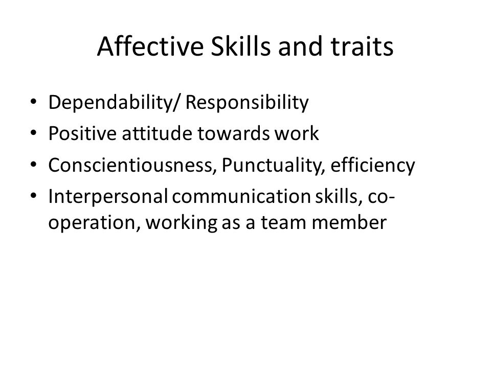 Affective Skills and traits Dependability/ Responsibility Positive attitude towards work Conscientiousness, Punctuality, efficiency Interpersonal communication skills, co- operation, working as a team member