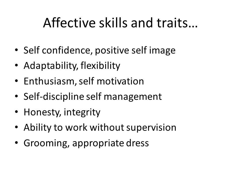 Affective skills and traits… Self confidence, positive self image Adaptability, flexibility Enthusiasm, self motivation Self-discipline self managemen