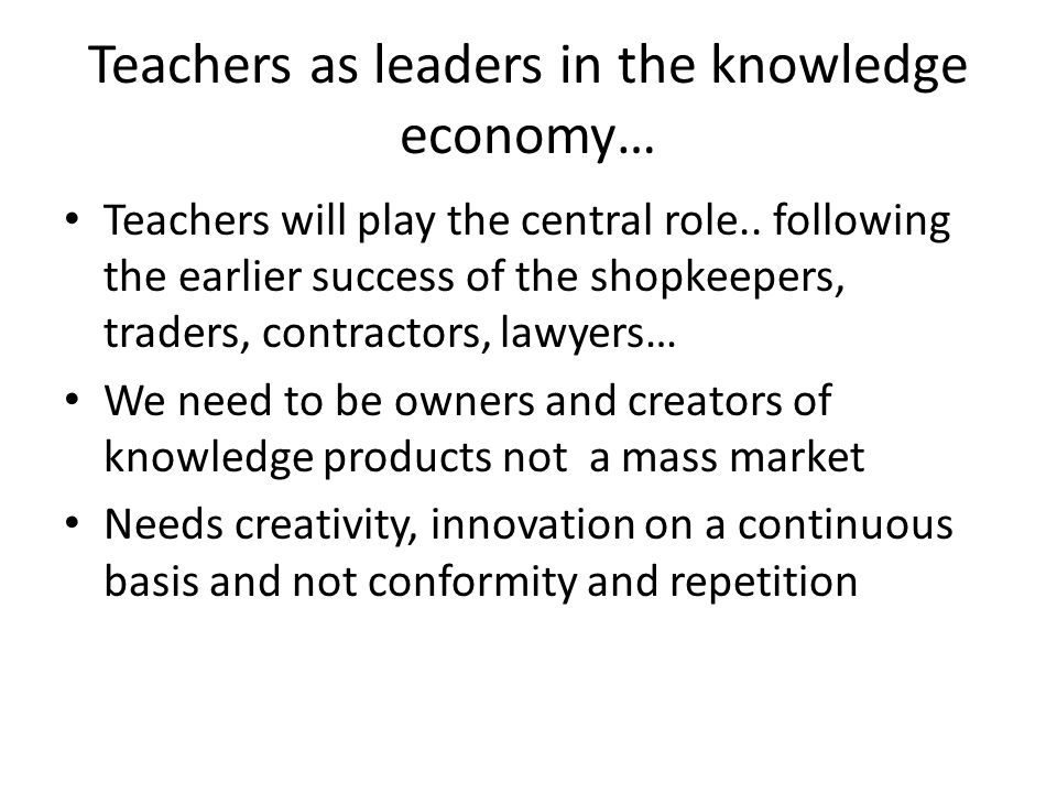 Teachers as leaders in the knowledge economy… Teachers will play the central role..