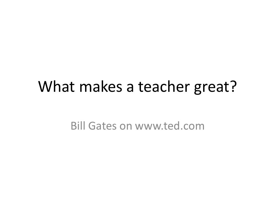 What makes a teacher great Bill Gates on www.ted.com