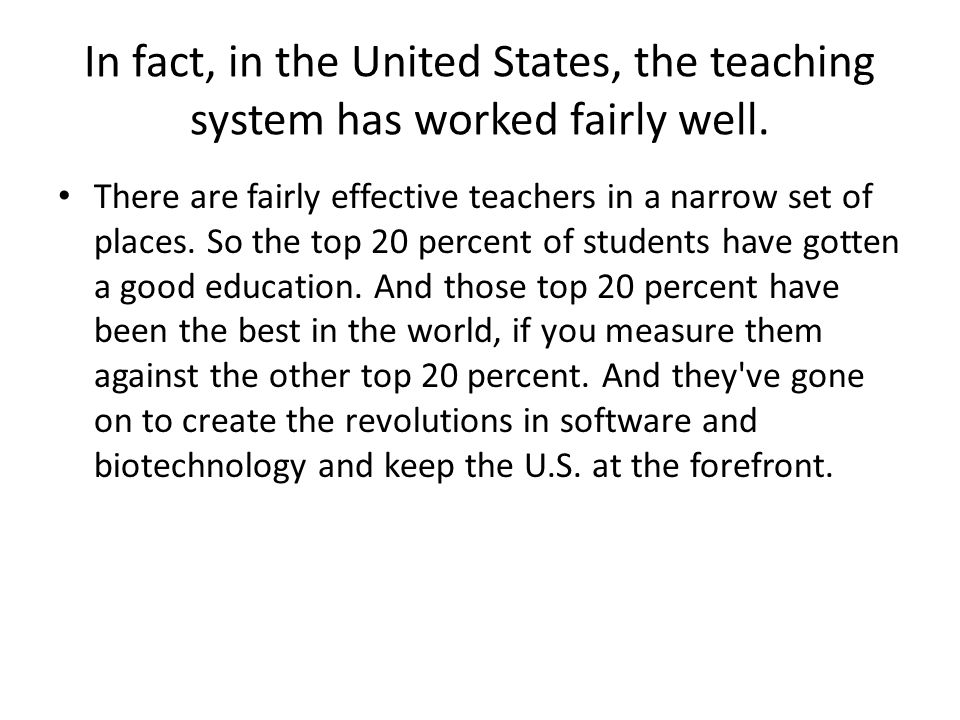 In fact, in the United States, the teaching system has worked fairly well. There are fairly effective teachers in a narrow set of places. So the top 2