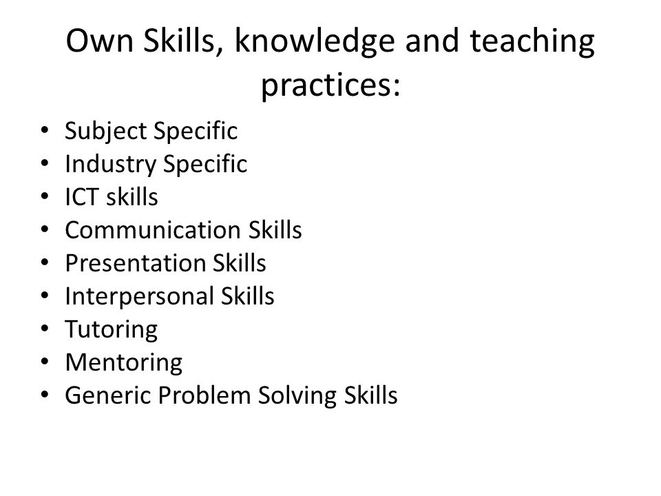 Own Skills, knowledge and teaching practices: Subject Specific Industry Specific ICT skills Communication Skills Presentation Skills Interpersonal Ski