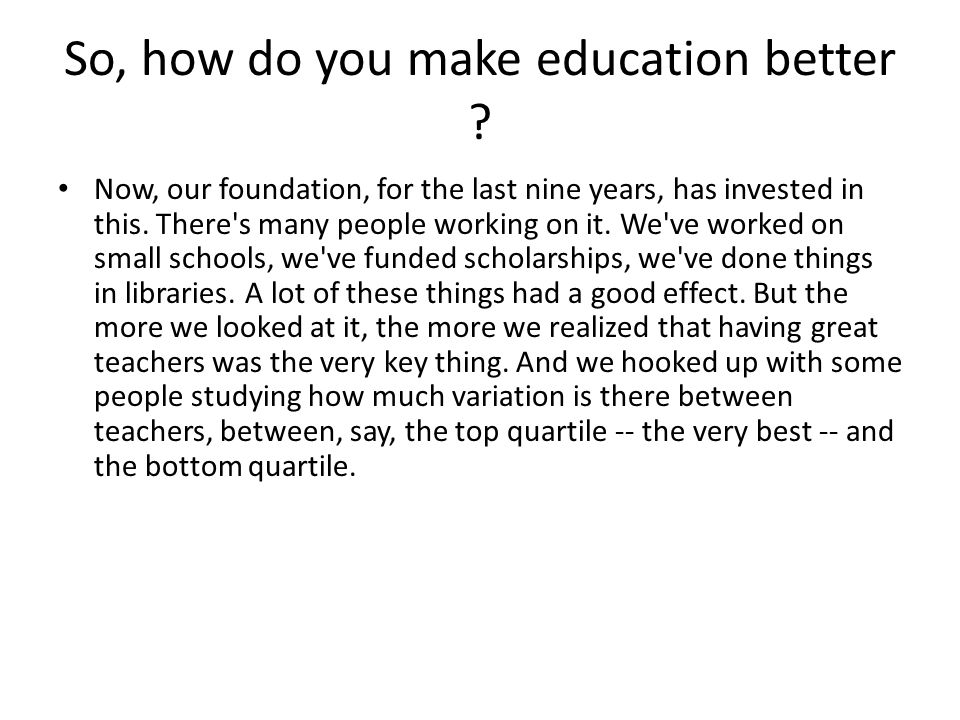 So, how do you make education better ? Now, our foundation, for the last nine years, has invested in this. There's many people working on it. We've wo