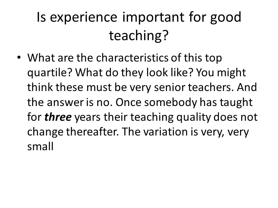 Is experience important for good teaching? What are the characteristics of this top quartile? What do they look like? You might think these must be ve