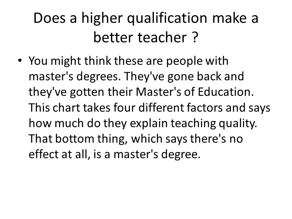 Does a higher qualification make a better teacher ? You might think these are people with master's degrees. They've gone back and they've gotten their