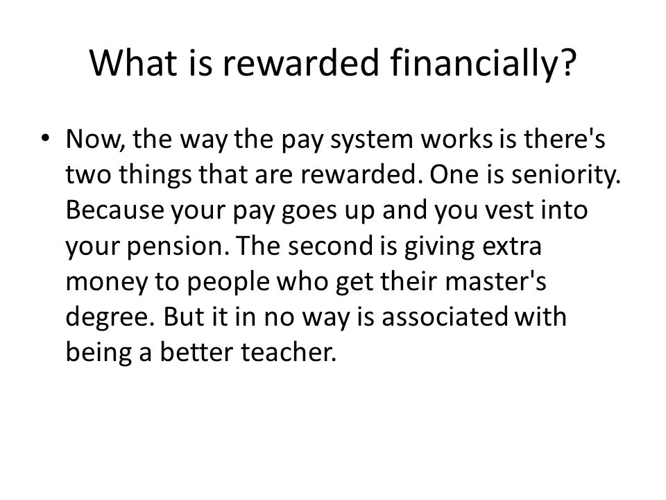 What is rewarded financially? Now, the way the pay system works is there's two things that are rewarded. One is seniority. Because your pay goes up an