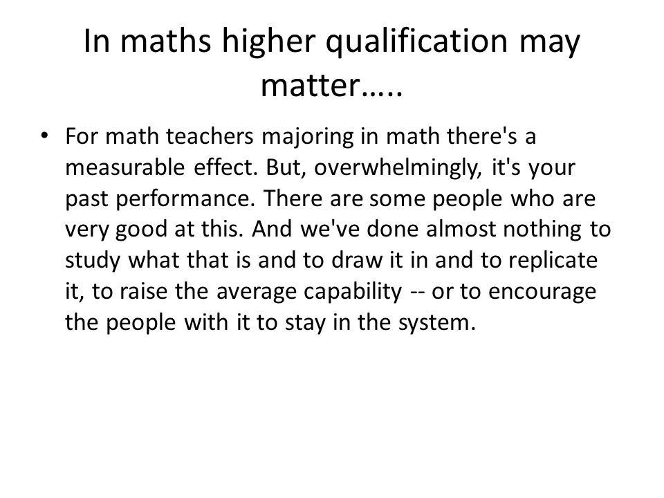 In maths higher qualification may matter….. For math teachers majoring in math there's a measurable effect. But, overwhelmingly, it's your past perfor