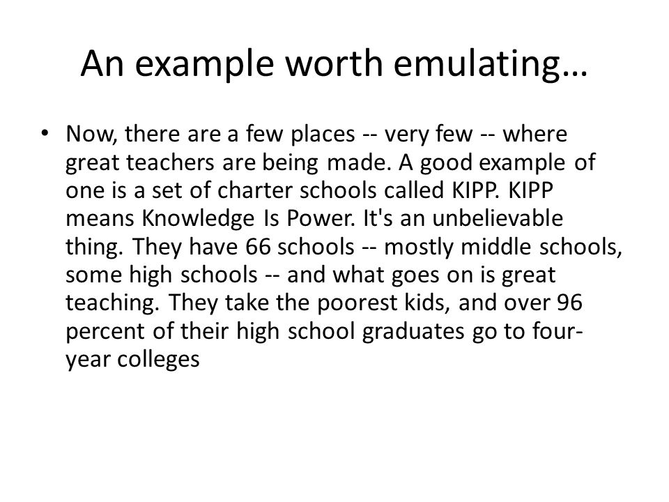 An example worth emulating… Now, there are a few places -- very few -- where great teachers are being made. A good example of one is a set of charter