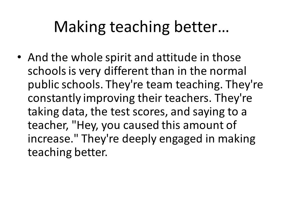 Making teaching better… And the whole spirit and attitude in those schools is very different than in the normal public schools.