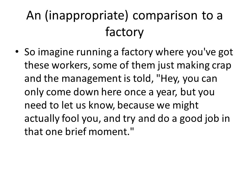 An (inappropriate) comparison to a factory So imagine running a factory where you've got these workers, some of them just making crap and the manageme