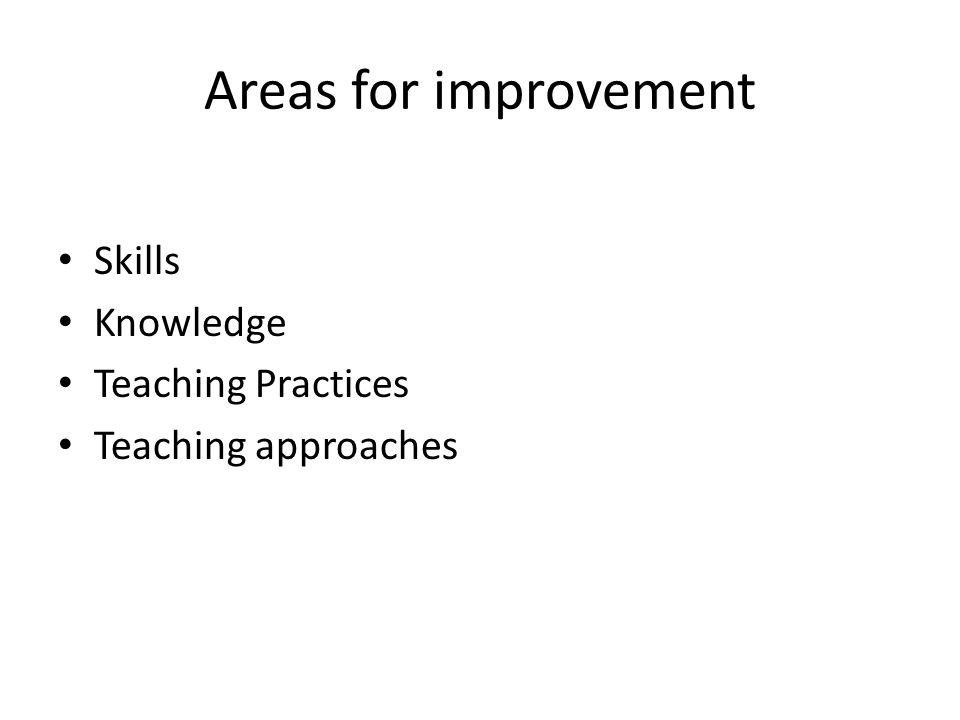 Areas for improvement Skills Knowledge Teaching Practices Teaching approaches