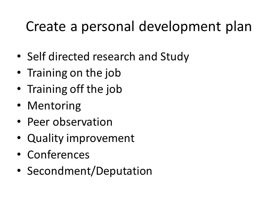 Create a personal development plan Self directed research and Study Training on the job Training off the job Mentoring Peer observation Quality improv