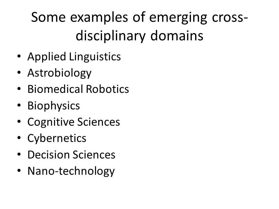 Some examples of emerging cross- disciplinary domains Applied Linguistics Astrobiology Biomedical Robotics Biophysics Cognitive Sciences Cybernetics Decision Sciences Nano-technology