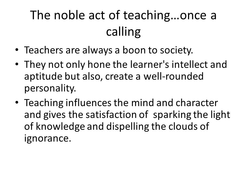 The noble act of teaching…once a calling Teachers are always a boon to society. They not only hone the learner's intellect and aptitude but also, crea