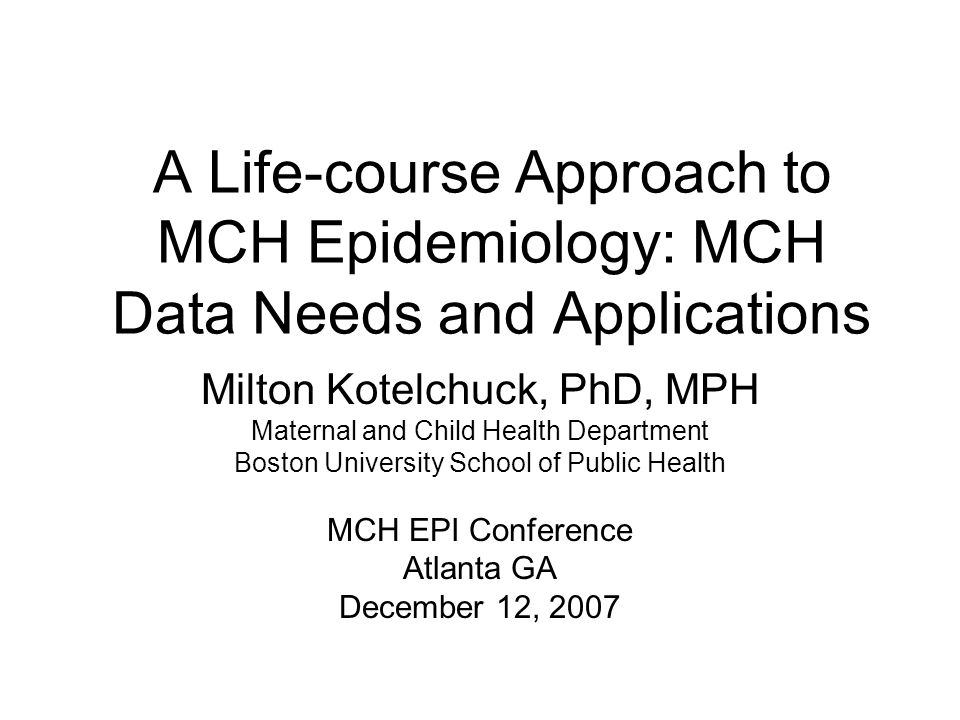 A Life-course Approach to MCH Epidemiology: MCH Data Needs and Applications Milton Kotelchuck, PhD, MPH Maternal and Child Health Department Boston University School of Public Health MCH EPI Conference Atlanta GA December 12, 2007