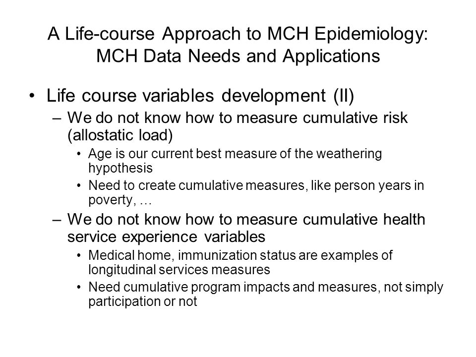 A Life-course Approach to MCH Epidemiology: MCH Data Needs and Applications Life course variables development (II) –We do not know how to measure cumulative risk (allostatic load) Age is our current best measure of the weathering hypothesis Need to create cumulative measures, like person years in poverty, … –We do not know how to measure cumulative health service experience variables Medical home, immunization status are examples of longitudinal services measures Need cumulative program impacts and measures, not simply participation or not