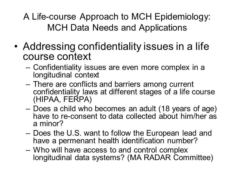 A Life-course Approach to MCH Epidemiology: MCH Data Needs and Applications Addressing confidentiality issues in a life course context –Confidentialit