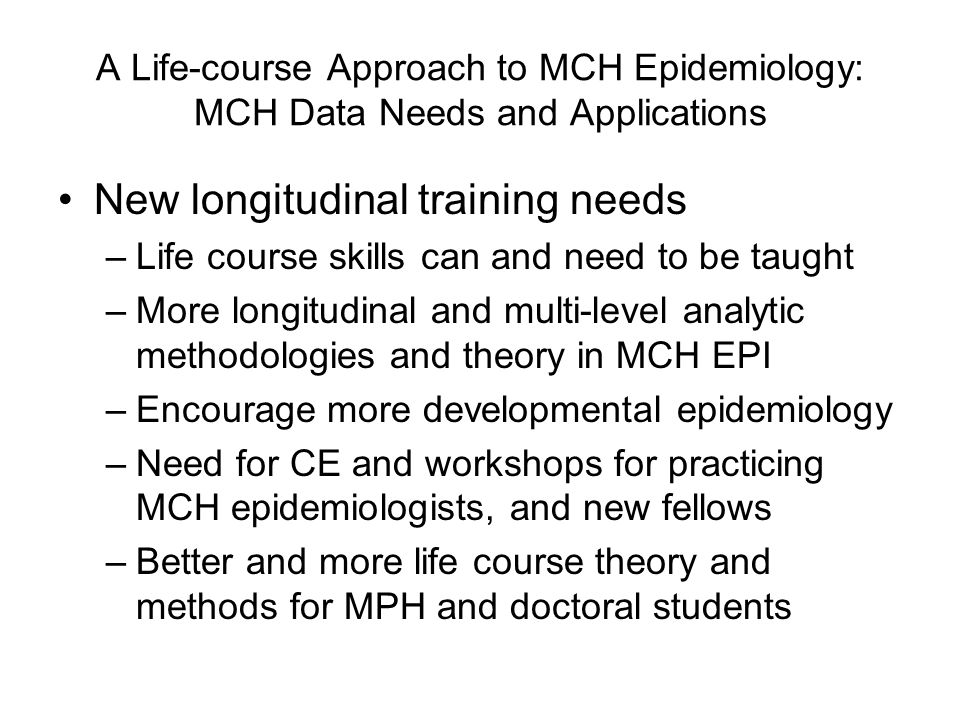 A Life-course Approach to MCH Epidemiology: MCH Data Needs and Applications New longitudinal training needs –Life course skills can and need to be taught –More longitudinal and multi-level analytic methodologies and theory in MCH EPI –Encourage more developmental epidemiology –Need for CE and workshops for practicing MCH epidemiologists, and new fellows –Better and more life course theory and methods for MPH and doctoral students