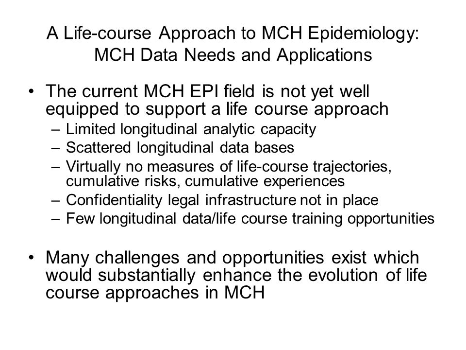 A Life-course Approach to MCH Epidemiology: MCH Data Needs and Applications The current MCH EPI field is not yet well equipped to support a life cours