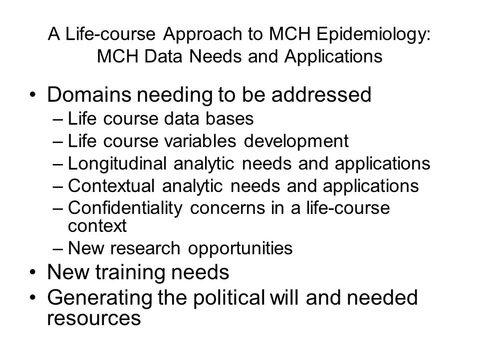 A Life-course Approach to MCH Epidemiology: MCH Data Needs and Applications Domains needing to be addressed –Life course data bases –Life course varia