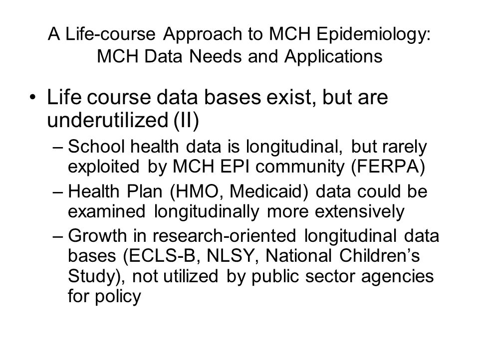 A Life-course Approach to MCH Epidemiology: MCH Data Needs and Applications Life course data bases exist, but are underutilized (II) –School health data is longitudinal, but rarely exploited by MCH EPI community (FERPA) –Health Plan (HMO, Medicaid) data could be examined longitudinally more extensively –Growth in research-oriented longitudinal data bases (ECLS-B, NLSY, National Children's Study), not utilized by public sector agencies for policy