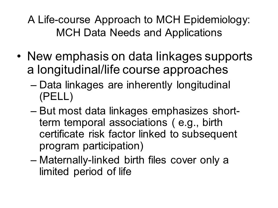 A Life-course Approach to MCH Epidemiology: MCH Data Needs and Applications New emphasis on data linkages supports a longitudinal/life course approach