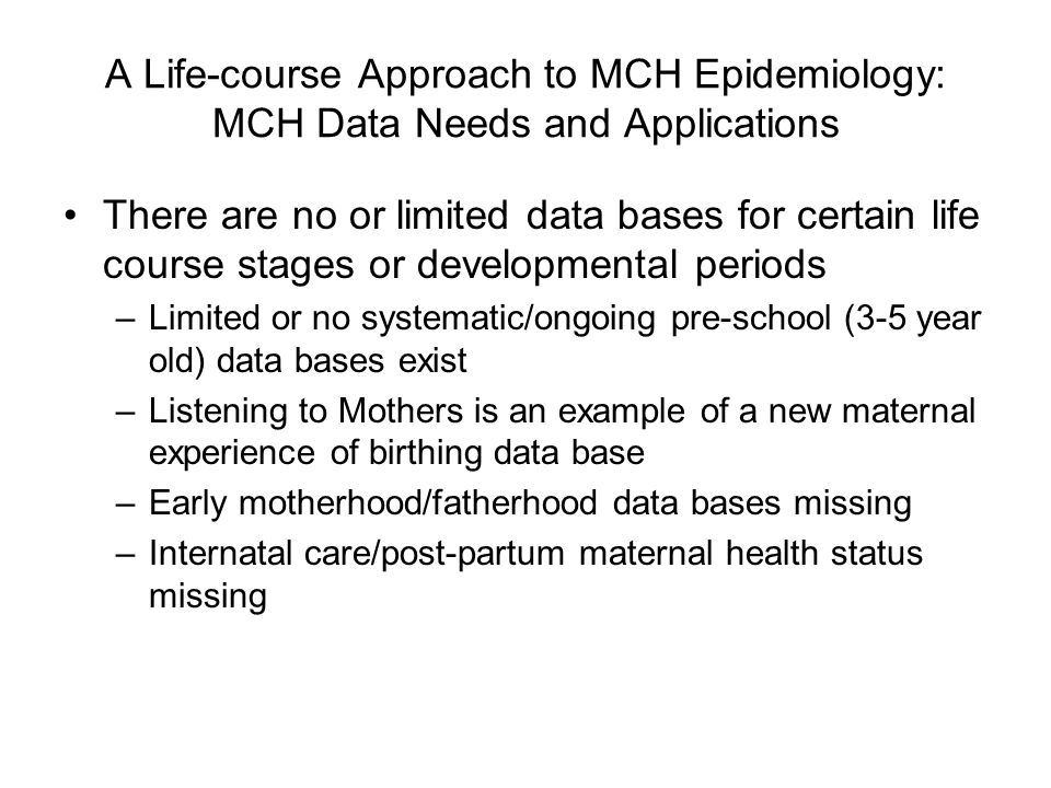 A Life-course Approach to MCH Epidemiology: MCH Data Needs and Applications There are no or limited data bases for certain life course stages or devel