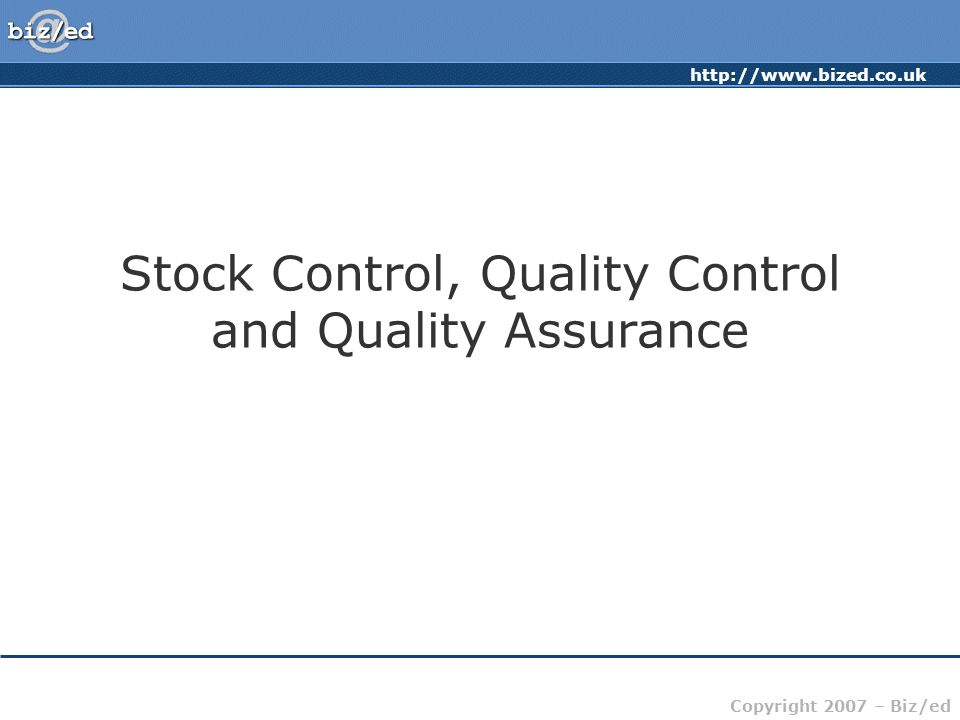 http://www.bized.co.uk Copyright 2007 – Biz/ed Stock Control, Quality Control and Quality Assurance