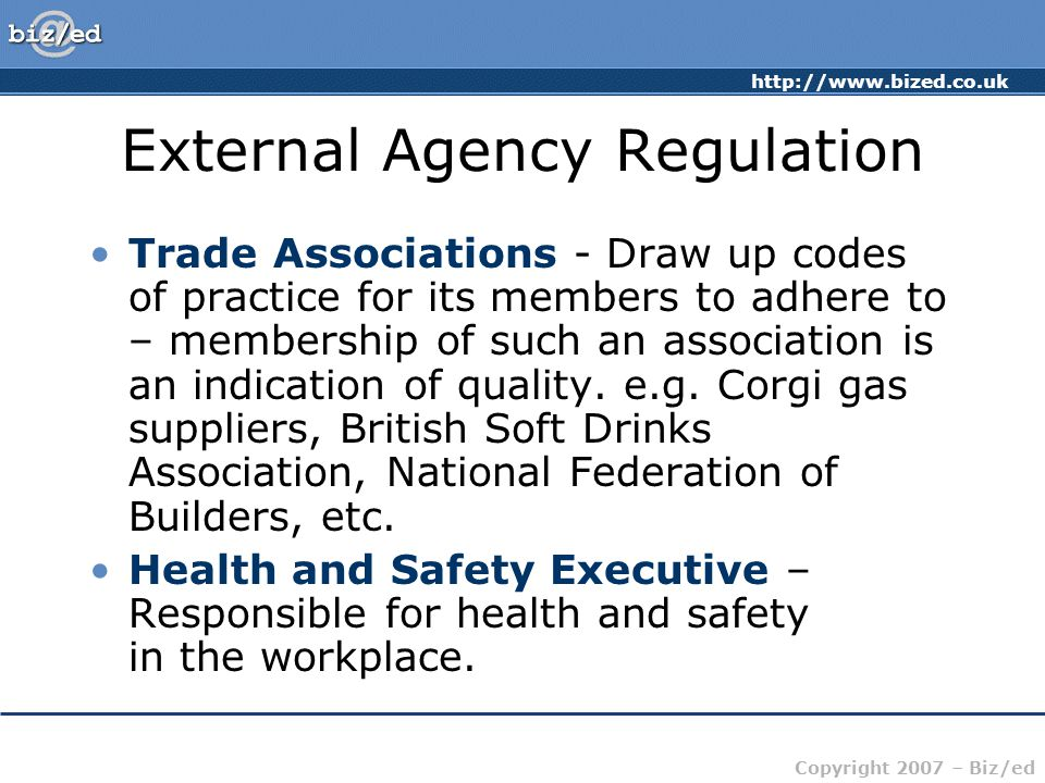 http://www.bized.co.uk Copyright 2007 – Biz/ed External Agency Regulation Trade Associations - Draw up codes of practice for its members to adhere to – membership of such an association is an indication of quality.
