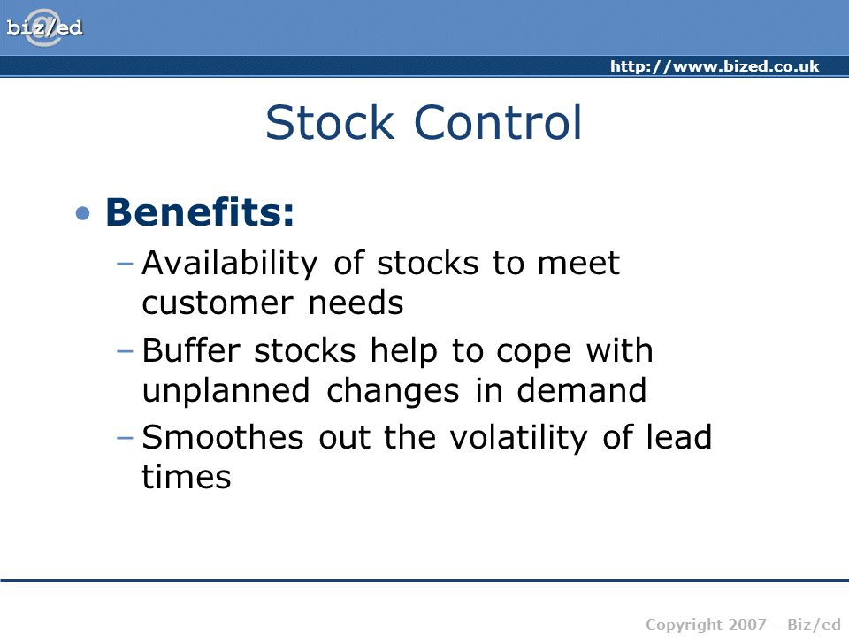 http://www.bized.co.uk Copyright 2007 – Biz/ed Stock Control Benefits: –Availability of stocks to meet customer needs –Buffer stocks help to cope with unplanned changes in demand –Smoothes out the volatility of lead times