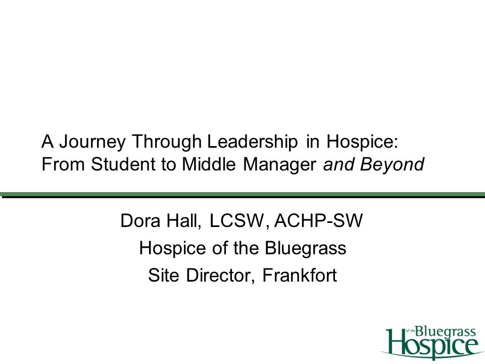 A Journey Through Leadership in Hospice: From Student to Middle Manager and Beyond Dora Hall, LCSW, ACHP-SW Hospice of the Bluegrass Site Director, Fr
