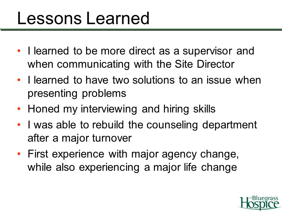 Lessons Learned I learned to be more direct as a supervisor and when communicating with the Site Director I learned to have two solutions to an issue